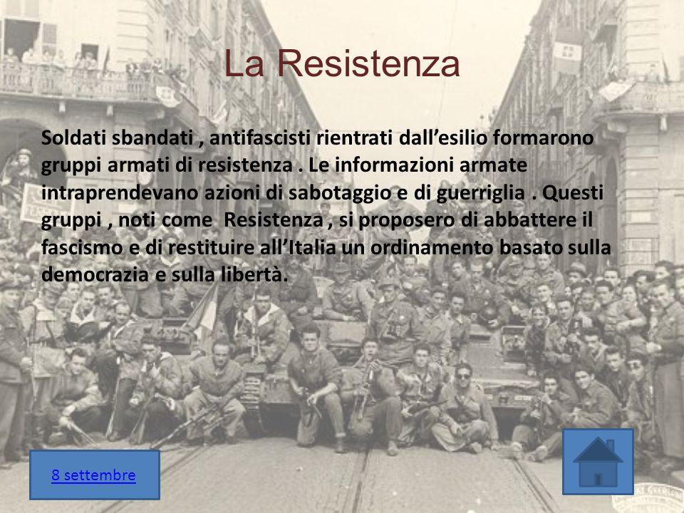 La Resistenza Soldati sbandati, antifascisti rientrati dall'esilio formarono gruppi armati di resistenza. Le informazioni armate intraprendevano azion