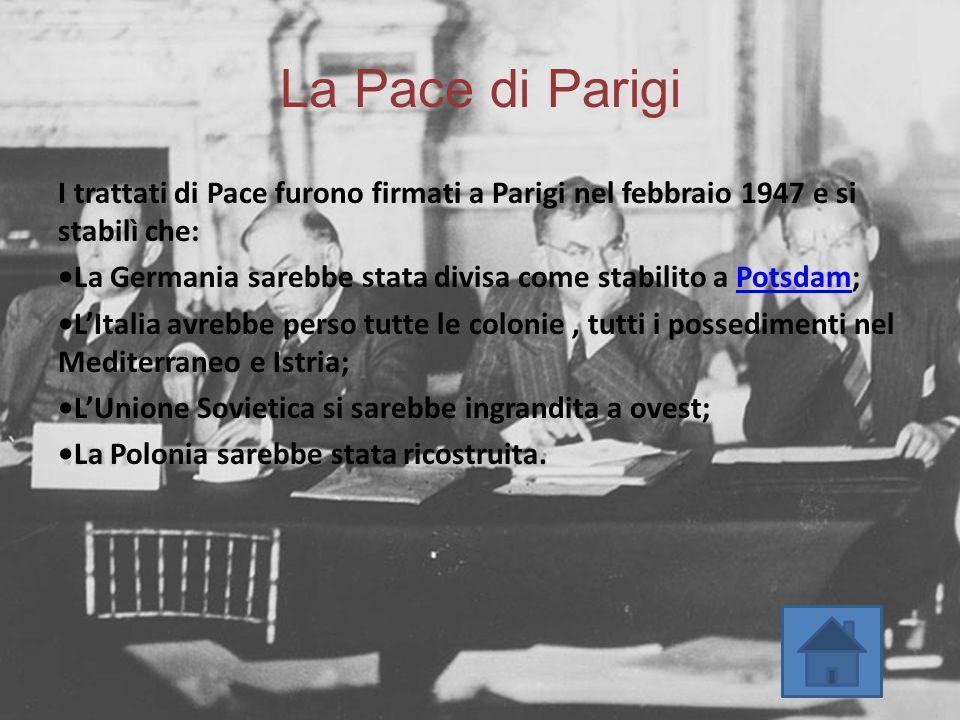 La Pace di Parigi I trattati di Pace furono firmati a Parigi nel febbraio 1947 e si stabilì che: La Germania sarebbe stata divisa come stabilito a Pot