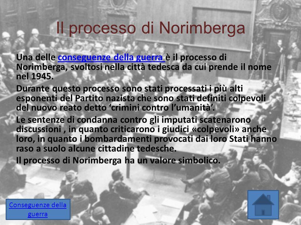 Il processo di Norimberga Una delle conseguenze della guerra è il processo di Norimberga, svoltosi nella città tedesca da cui prende il nome nel 1945.
