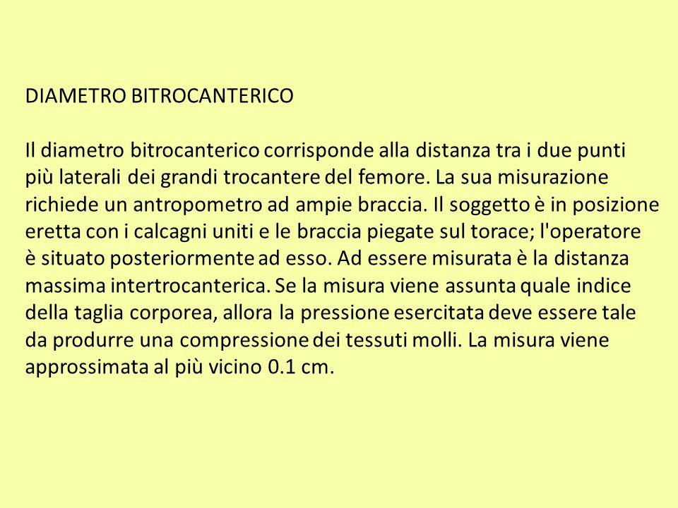 DIAMETRO BITROCANTERICO Il diametro bitrocanterico corrisponde alla distanza tra i due punti più laterali dei grandi trocantere del femore. La sua mis