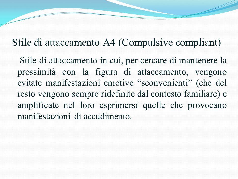 Stile di attaccamento A4 (Compulsive compliant) Stile di attaccamento in cui, per cercare di mantenere la prossimità con la figura di attaccamento, ve