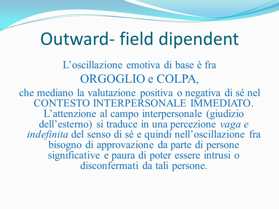 Outward- field dipendent L'oscillazione emotiva di base è fra ORGOGLIO e COLPA, che mediano la valutazione positiva o negativa di sé nel CONTESTO INTE