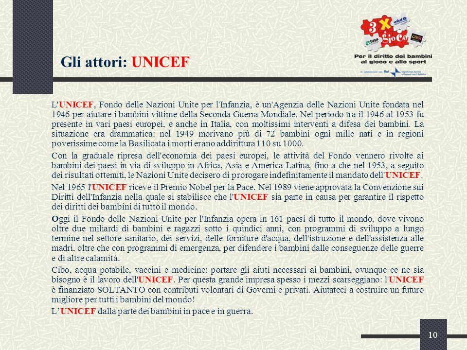 10 Gli attori: UNICEF L UNICEF, Fondo delle Nazioni Unite per l Infanzia, è un Agenzia delle Nazioni Unite fondata nel 1946 per aiutare i bambini vittime della Seconda Guerra Mondiale.