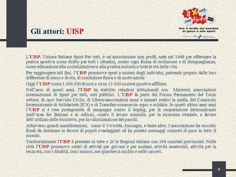 9 Gli attori: UISP L UISP, Unione Italiana Sport Per tutti, è un'associazione non profit, nata nel 1948 per affermare la pratica sportiva come diritto per tutti i cittadini, contro ogni forma di esclusione e di disuguaglianza, come educazione alla socializzazione e alla pratica motoria a tutte le età della vita.