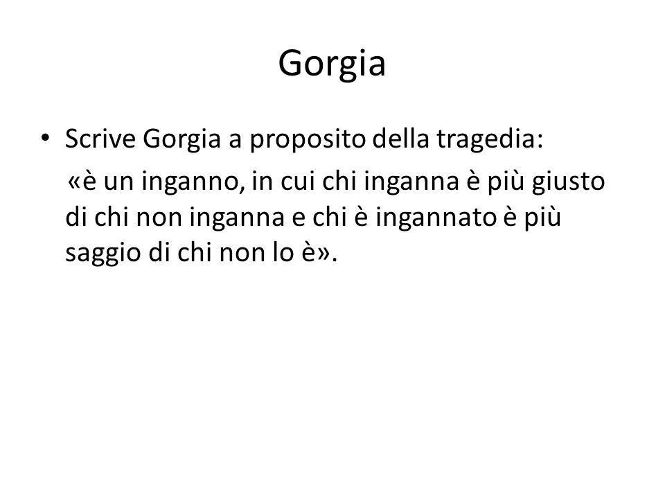 Gorgia Scrive Gorgia a proposito della tragedia: «è un inganno, in cui chi inganna è più giusto di chi non inganna e chi è ingannato è più saggio di c