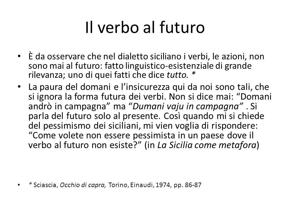 Il verbo al futuro È da osservare che nel dialetto siciliano i verbi, le azioni, non sono mai al futuro: fatto linguistico-esistenziale di grande rile
