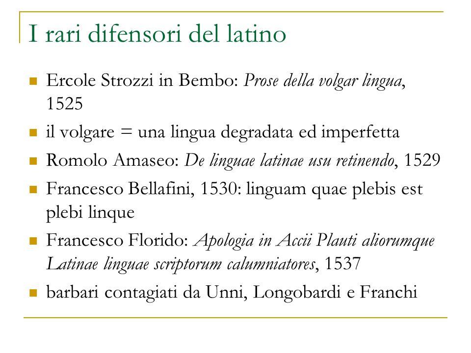 I rari difensori del latino Ercole Strozzi in Bembo: Prose della volgar lingua, 1525 il volgare = una lingua degradata ed imperfetta Romolo Amaseo: De