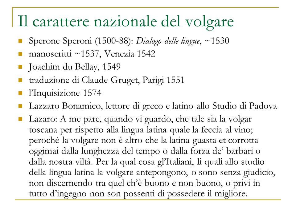 Il carattere nazionale del volgare Sperone Speroni (1500-88): Dialogo delle lingue, ~1530 manoscritti ~1537, Venezia 1542 Joachim du Bellay, 1549 trad