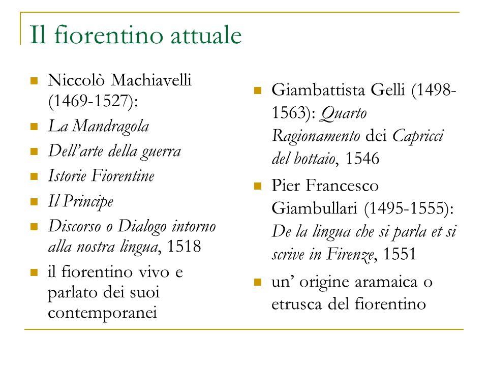 Il fiorentino attuale Niccolò Machiavelli (1469-1527): La Mandragola Dell'arte della guerra Istorie Fiorentine Il Principe Discorso o Dialogo intorno