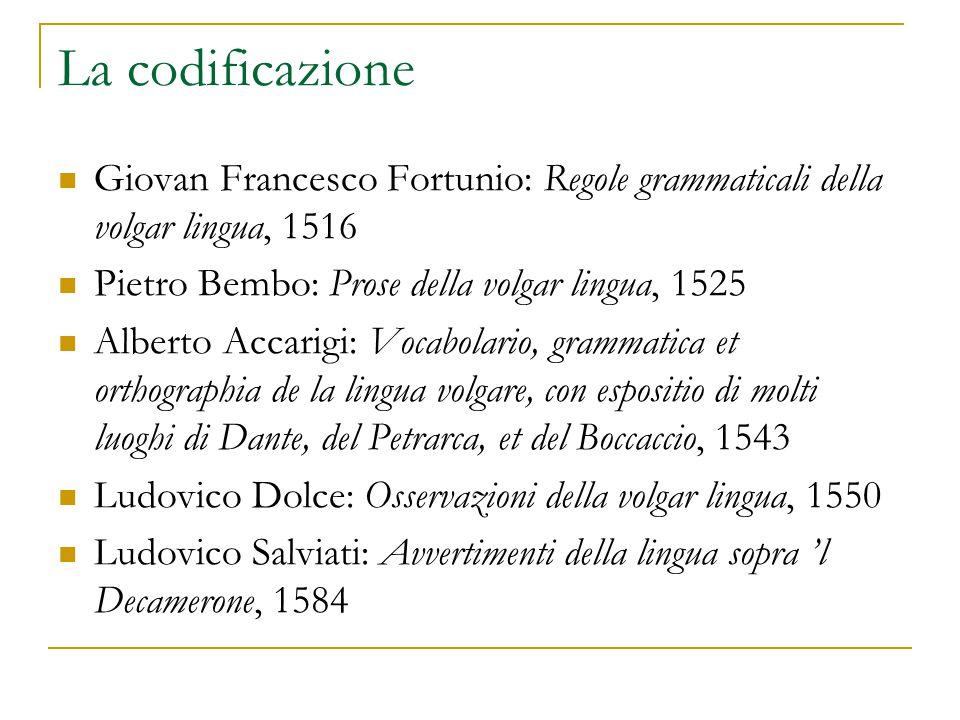 La codificazione Giovan Francesco Fortunio: Regole grammaticali della volgar lingua, 1516 Pietro Bembo: Prose della volgar lingua, 1525 Alberto Accari