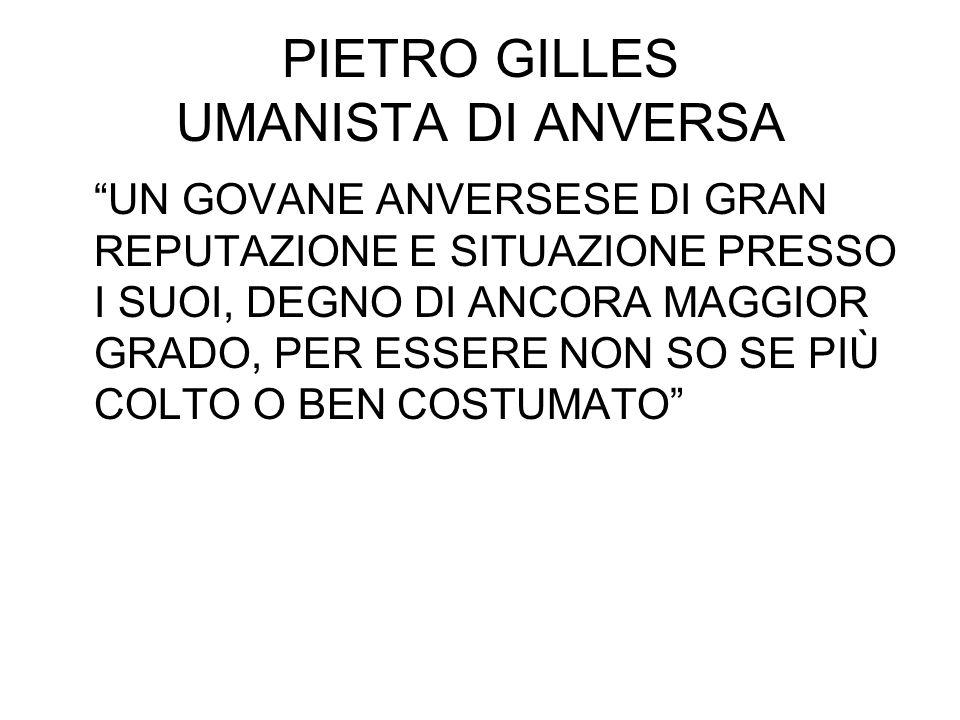 """PIETRO GILLES UMANISTA DI ANVERSA """"UN GOVANE ANVERSESE DI GRAN REPUTAZIONE E SITUAZIONE PRESSO I SUOI, DEGNO DI ANCORA MAGGIOR GRADO, PER ESSERE NON S"""