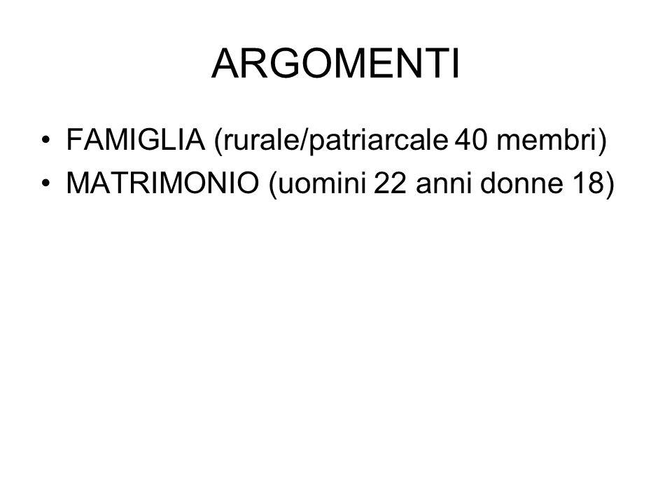 ARGOMENTI FAMIGLIA (rurale/patriarcale 40 membri) MATRIMONIO (uomini 22 anni donne 18)