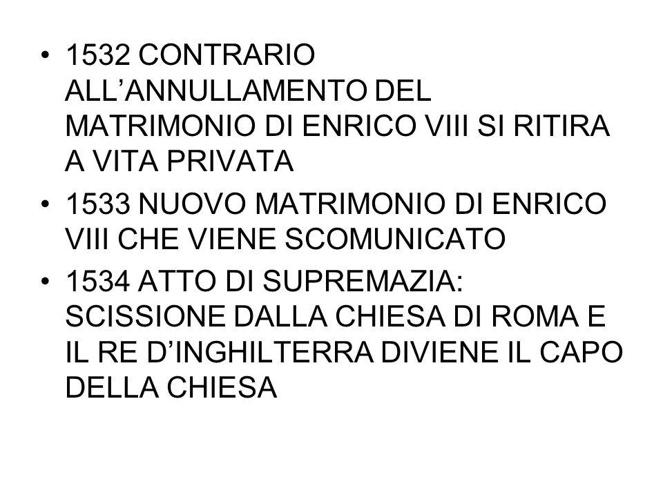 1532 CONTRARIO ALL'ANNULLAMENTO DEL MATRIMONIO DI ENRICO VIII SI RITIRA A VITA PRIVATA 1533 NUOVO MATRIMONIO DI ENRICO VIII CHE VIENE SCOMUNICATO 1534