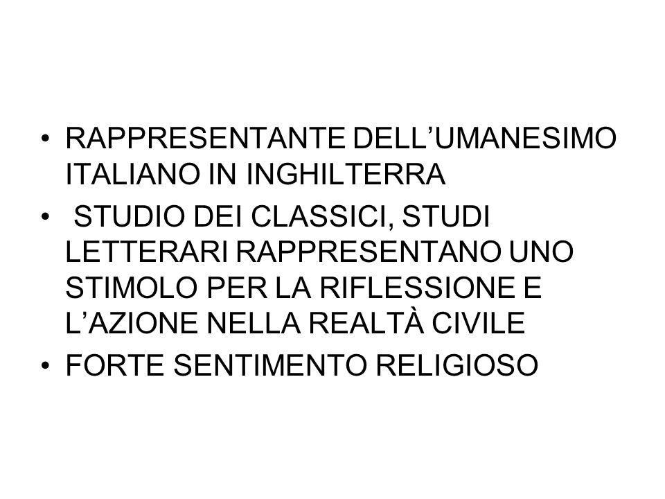 RAPPRESENTANTE DELL'UMANESIMO ITALIANO IN INGHILTERRA STUDIO DEI CLASSICI, STUDI LETTERARI RAPPRESENTANO UNO STIMOLO PER LA RIFLESSIONE E L'AZIONE NEL
