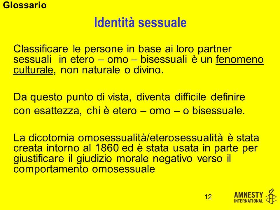 Identità sessuale 12 Glossario Classificare le persone in base ai loro partner sessuali in etero – omo – bisessuali è un fenomeno culturale, non naturale o divino.