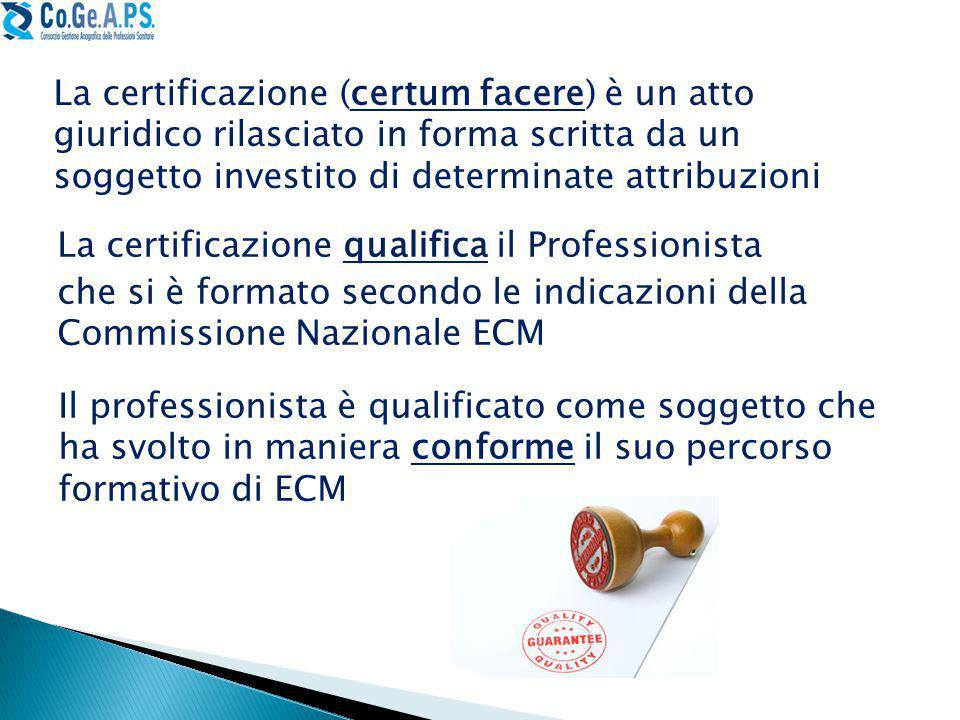 La certificazione qualifica il Professionista che si è formato secondo le indicazioni della Commissione Nazionale ECM Il professionista è qualificato come soggetto che ha svolto in maniera conforme il suo percorso formativo di ECM La certificazione (certum facere) è un atto giuridico rilasciato in forma scritta da un soggetto investito di determinate attribuzioni