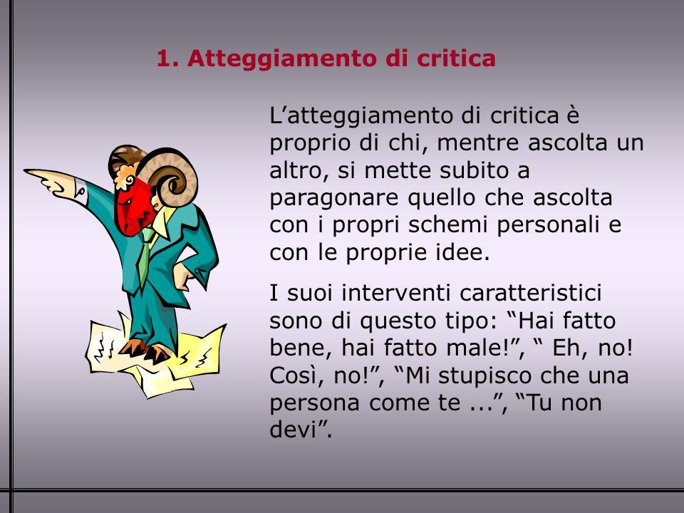 1. Atteggiamento di critica L'atteggiamento di critica è proprio di chi, mentre ascolta un altro, si mette subito a paragonare quello che ascolta con