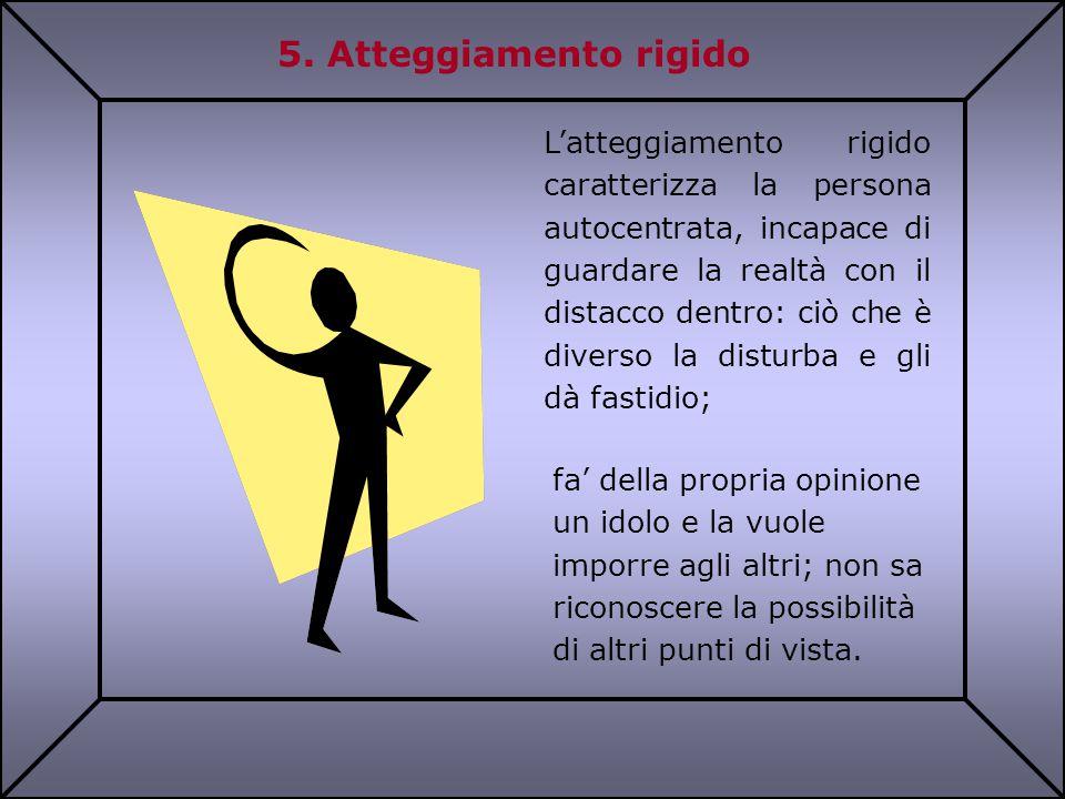5. Atteggiamento rigido L'atteggiamento rigido caratterizza la persona autocentrata, incapace di guardare la realtà con il distacco dentro: ciò che è
