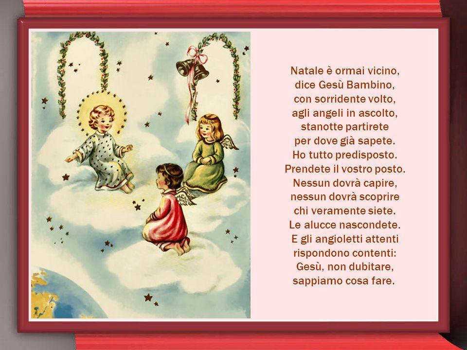 Natale è ormai vicino, dice Gesù Bambino, con sorridente volto, agli angeli in ascolto, stanotte partirete per dove già sapete.