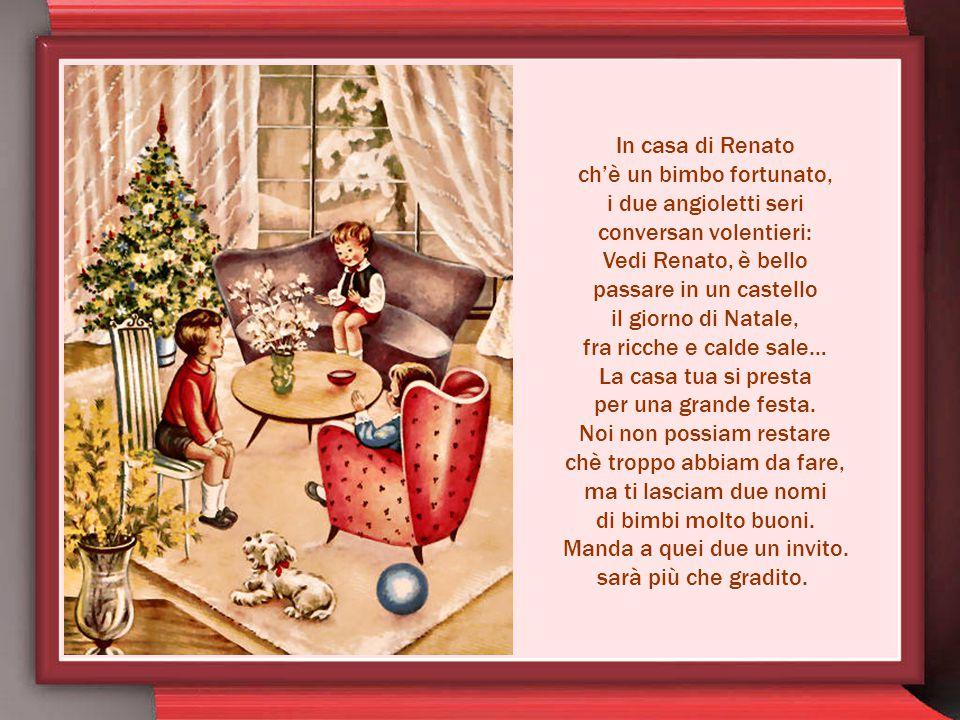 In casa di Renato ch'è un bimbo fortunato, i due angioletti seri conversan volentieri: Vedi Renato, è bello passare in un castello il giorno di Natale, fra ricche e calde sale… La casa tua si presta per una grande festa.