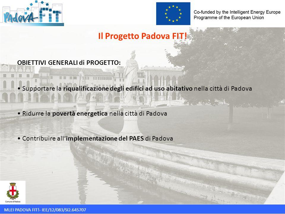 MLEI PADOVA FIT!- IEE/12/083/SI2.645707 OBIETTIVI SPECIFICI di PROGETTO: FAVORIRE LA RIQUALIFICAZIONE DEGLI EDIFICI PRIVATI ATTRAVERSO: interventi tecnici standardizzati per tipologie di edifici strumenti di finanziamento attraverso ESCO una nuova figura professionale: il FACILITATORE DI CONDOMINIO Il Progetto Padova FIT!