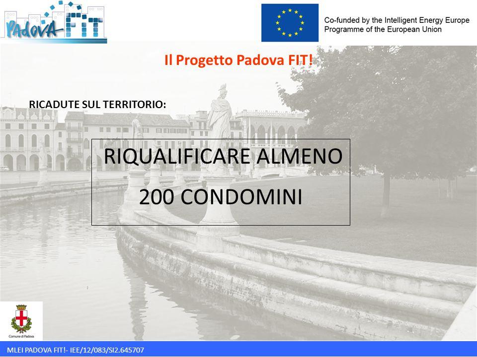 MLEI PADOVA FIT!- IEE/12/083/SI2.645707 Il Progetto Padova FIT! RICADUTE SUL TERRITORIO: RIQUALIFICARE ALMENO 200 CONDOMINI