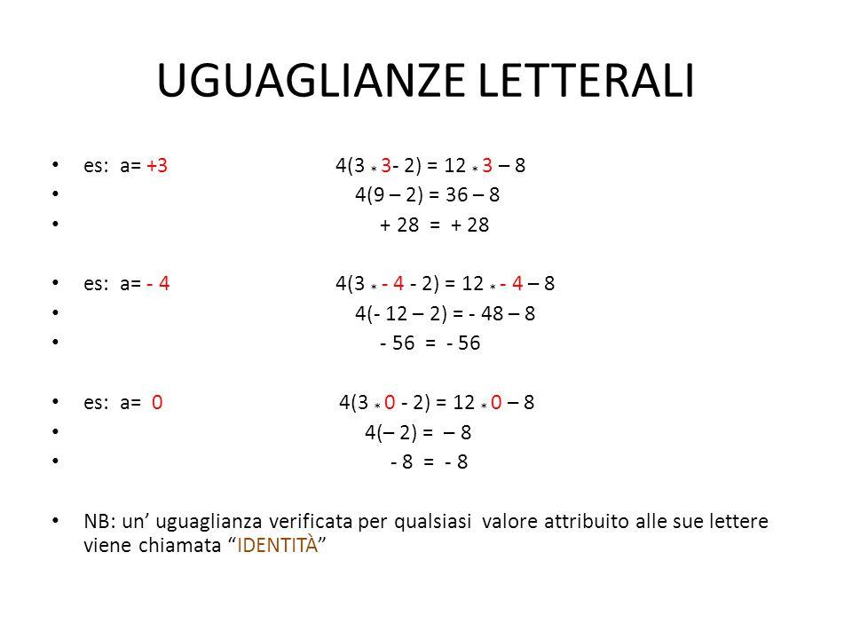 UGUAGLIANZE LETTERALI es: a= +3 4(3 * 3- 2) = 12 * 3 – 8 4(9 – 2) = 36 – 8 + 28 = + 28 es: a= - 4 4(3 * - 4 - 2) = 12 * - 4 – 8 4(- 12 – 2) = - 48 – 8
