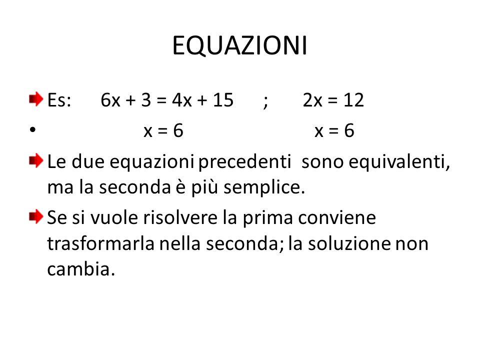 EQUAZIONI Es: 6x + 3 = 4x + 15 ; 2x = 12 x = 6 x = 6 Le due equazioni precedenti sono equivalenti, ma la seconda è più semplice. Se si vuole risolvere