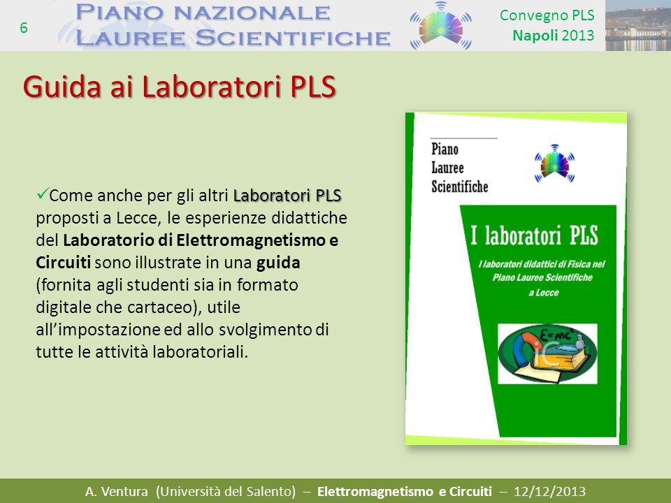 A. Ventura (Università del Salento) – Elettromagnetismo e Circuiti – 12/12/2013 Convegno PLS Napoli 2013 6 Guida ai Laboratori PLS Laboratori PLS Come