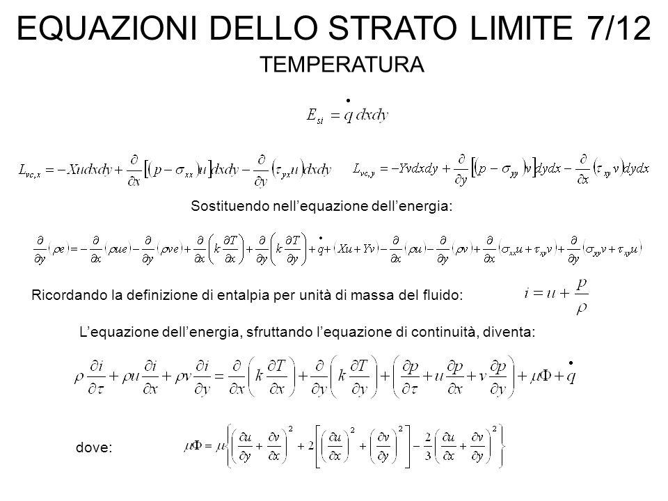 EQUAZIONI DELLO STRATO LIMITE 7/12 TEMPERATURA Sostituendo nell'equazione dell'energia: Ricordando la definizione di entalpia per unità di massa del fluido: L'equazione dell'energia, sfruttando l'equazione di continuità, diventa: dove: