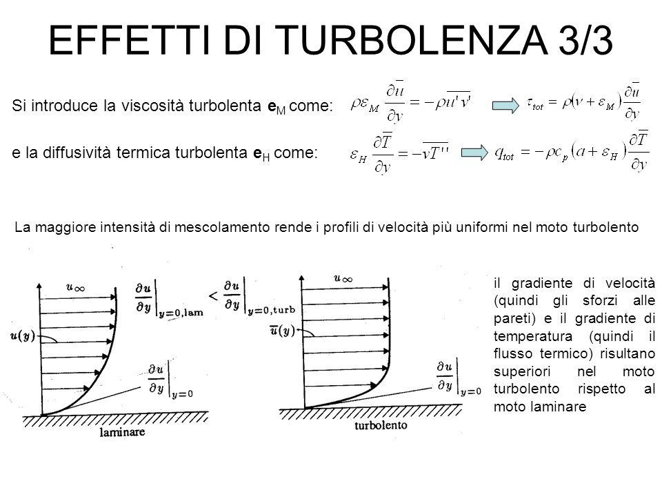 EFFETTI DI TURBOLENZA 3/3 Si introduce la viscosità turbolenta e M come: e la diffusività termica turbolenta e H come: La maggiore intensità di mescolamento rende i profili di velocità più uniformi nel moto turbolento il gradiente di velocità (quindi gli sforzi alle pareti) e il gradiente di temperatura (quindi il flusso termico) risultano superiori nel moto turbolento rispetto al moto laminare