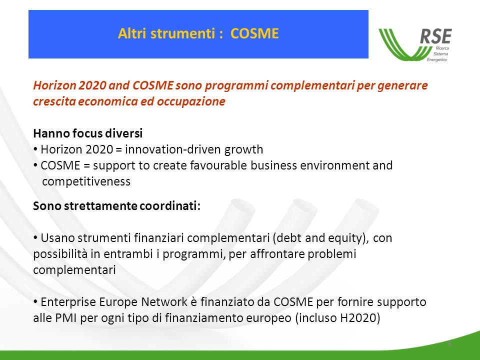 8 Horizon 2020 and COSME sono programmi complementari per generare crescita economica ed occupazione Hanno focus diversi Horizon 2020 = innovation-driven growth COSME = support to create favourable business environment and competitiveness Sono strettamente coordinati: Usano strumenti finanziari complementari (debt and equity), con possibilità in entrambi i programmi, per affrontare problemi complementari Enterprise Europe Network è finanziato da COSME per fornire supporto alle PMI per ogni tipo di finanziamento europeo (incluso H2020) Altri strumenti : COSME