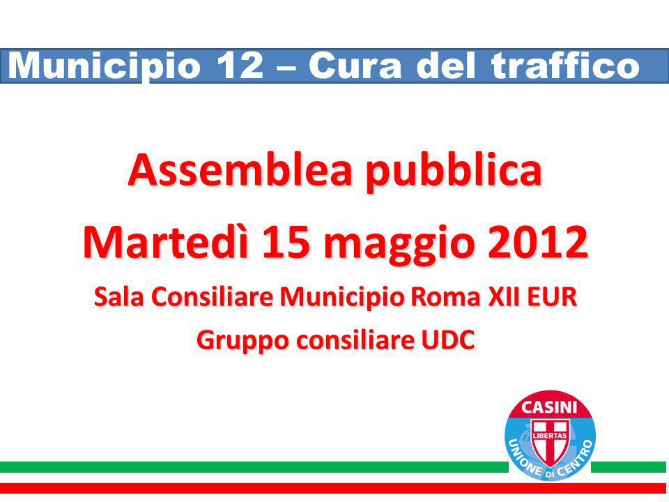 Municipio 12 – Cura del traffico Assemblea pubblica Martedì 15 maggio 2012 Sala Consiliare Municipio Roma XII EUR Gruppo consiliare UDC