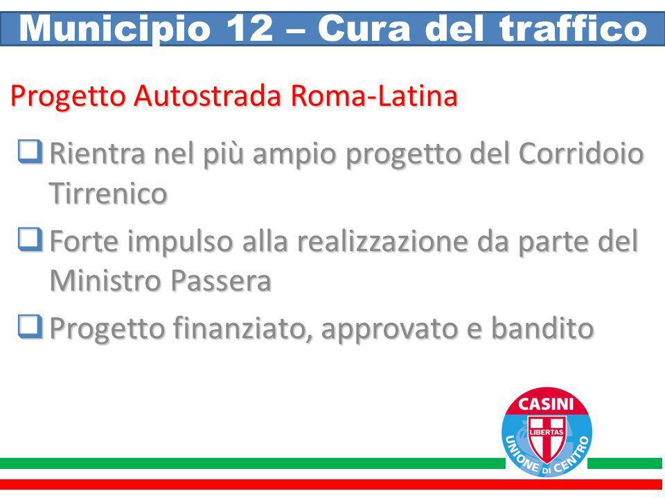 Municipio 12 – Cura del traffico Progetto Autostrada Roma-Latina  Rientra nel più ampio progetto del Corridoio Tirrenico  Forte impulso alla realizz