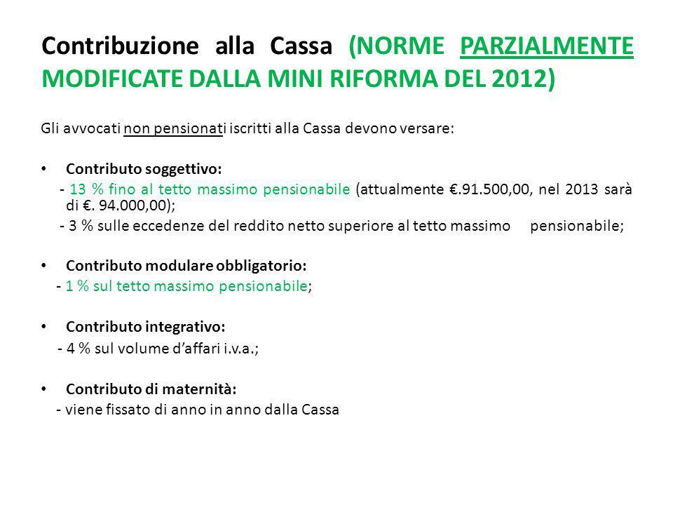 Contribuzione alla Cassa (NORME PARZIALMENTE MODIFICATE DALLA MINI RIFORMA DEL 2012) Gli avvocati non pensionati iscritti alla Cassa devono versare: Contributo soggettivo: - 13 % fino al tetto massimo pensionabile (attualmente €.91.500,00, nel 2013 sarà di €.