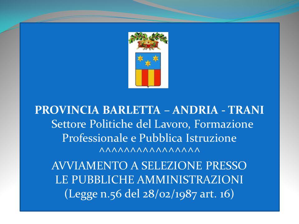 PROVINCIA BARLETTA – ANDRIA - TRANI Settore Politiche del Lavoro, Formazione Professionale e Pubblica Istruzione ^^^^^^^^^^^^^^^^ AVVIAMENTO A SELEZIONE PRESSO LE PUBBLICHE AMMINISTRAZIONI (Legge n.56 del 28/02/1987 art.