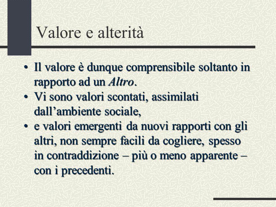 Valore e alterità Il valore è dunque comprensibile soltanto in rapporto ad un Altro.Il valore è dunque comprensibile soltanto in rapporto ad un Altro.