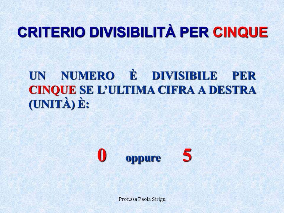 Prof.ssa Paola Sirigu CRITERIO DIVISIBILITÀ PER CINQUE UN NUMERO È DIVISIBILE PER CINQUE SE L'ULTIMA CIFRA A DESTRA (UNITÀ) È: 0 oppure 5