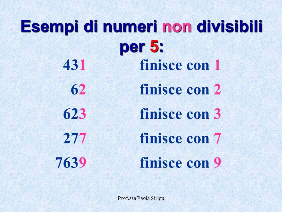 Prof.ssa Paola Sirigu 431finisce con 1 62finisce con 2 623finisce con 3 277finisce con 7 7639finisce con 9 Esempi di numeri non divisibili per 5: