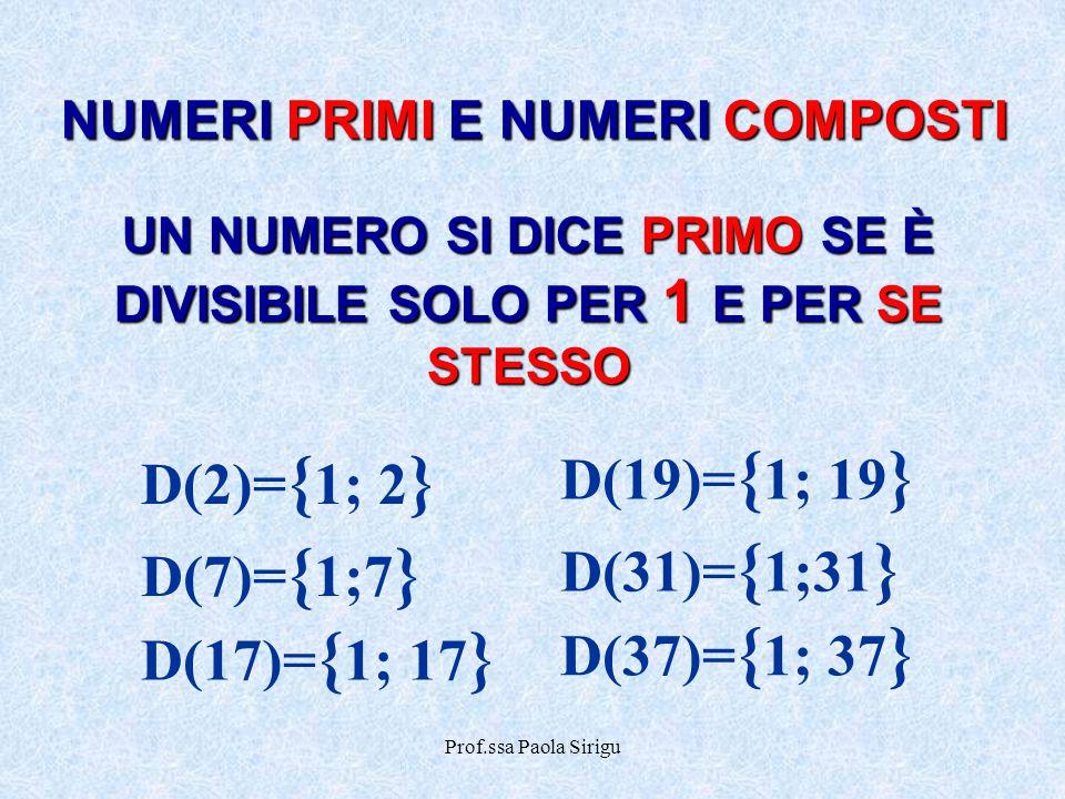Prof.ssa Paola Sirigu NUMERI PRIMI E NUMERI COMPOSTI UN NUMERO SI DICE PRIMO SE È DIVISIBILE SOLO PER 1 E PER SE STESSO D(17)= { 1; 17 } D(2)= { 1; 2