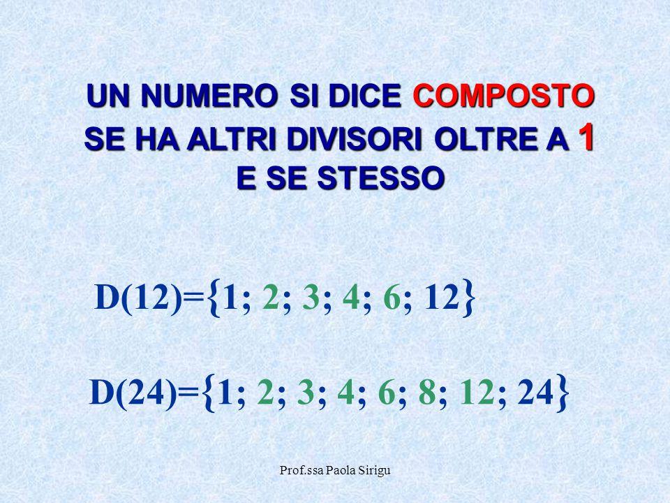 Prof.ssa Paola Sirigu D(12)= { 1; 2; 3; 4; 6; 12 } D(24)= { 1; 2; 3; 4; 6; 8; 12; 24 } UN NUMERO SI DICE COMPOSTO SE HA ALTRI DIVISORI OLTRE A 1 E SE
