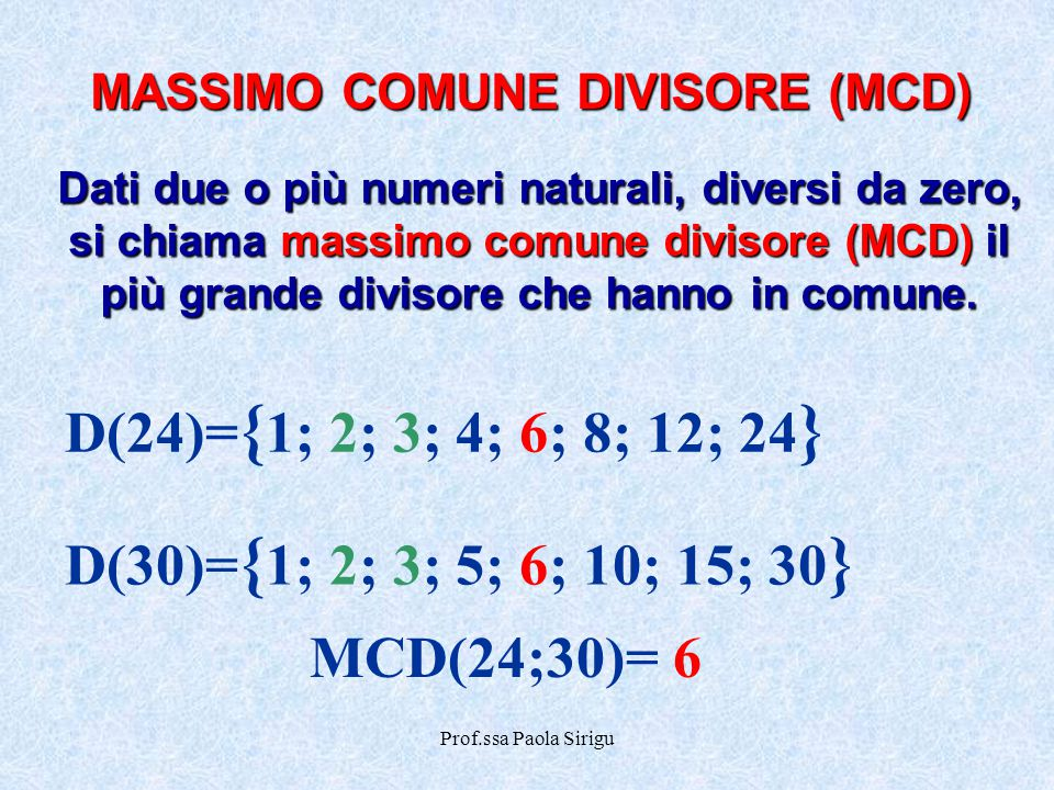 Prof.ssa Paola Sirigu MASSIMO COMUNE DIVISORE (MCD) Dati due o più numeri naturali, diversi da zero, si chiama massimo comune divisore (MCD) il più gr