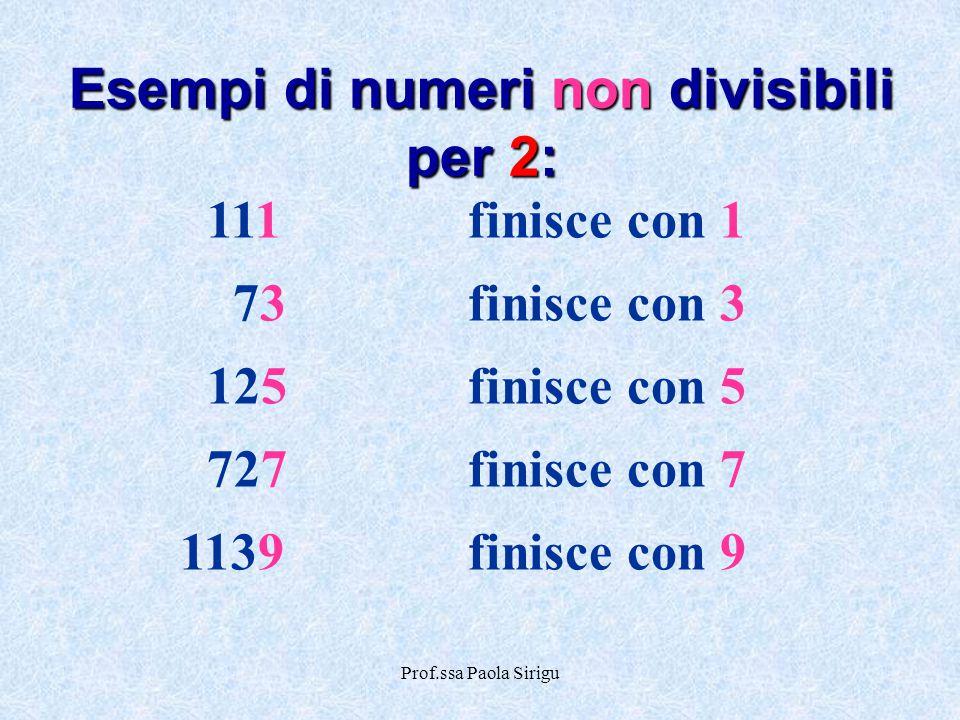Prof.ssa Paola Sirigu 111finisce con 1 73finisce con 3 125finisce con 5 727finisce con 7 1139finisce con 9 Esempi di numeri non divisibili per 2: