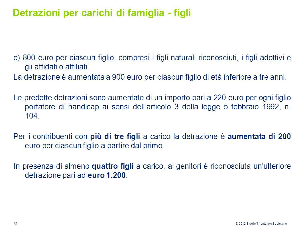 © 2012 Studio Tributario e Societario Detrazioni per carichi di famiglia - figli c) 800 euro per ciascun figlio, compresi i figli naturali riconosciut