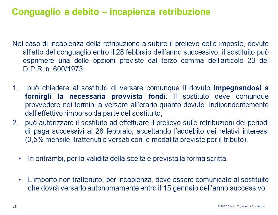 © 2012 Studio Tributario e Societario Conguaglio a debito – incapienza retribuzione Nel caso di incapienza della retribuzione a subire il prelievo del