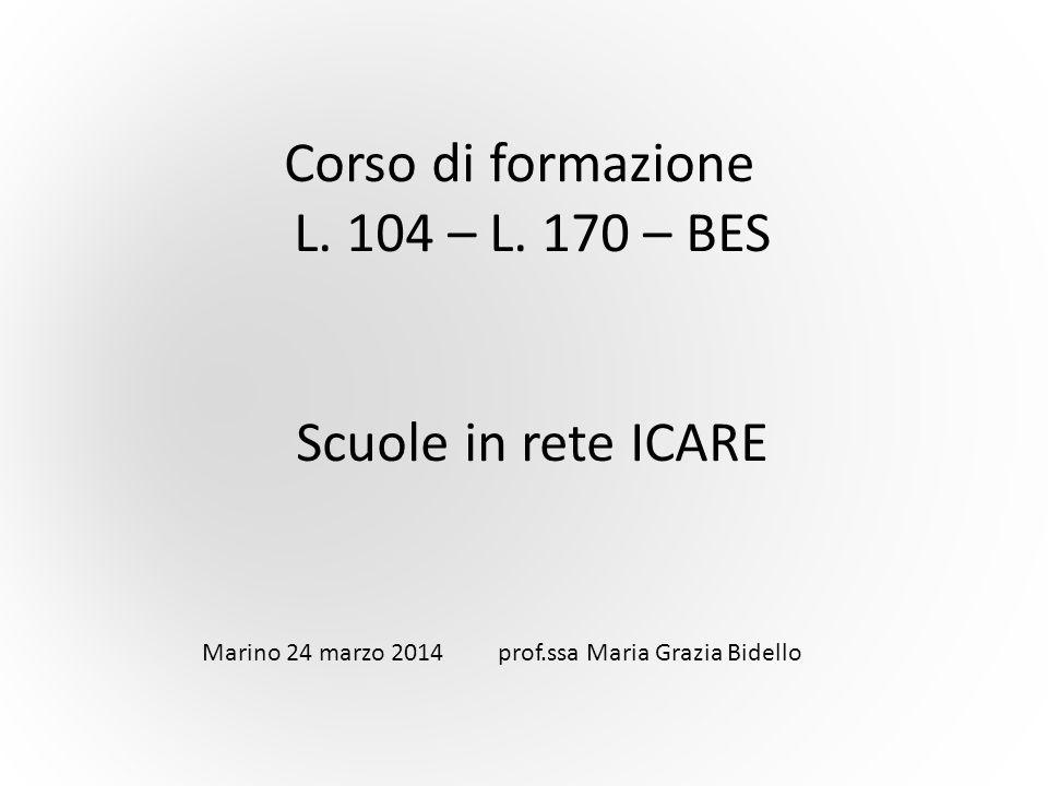 Corso di formazione L. 104 – L. 170 – BES Scuole in rete ICARE Marino 24 marzo 2014 prof.ssa Maria Grazia Bidello
