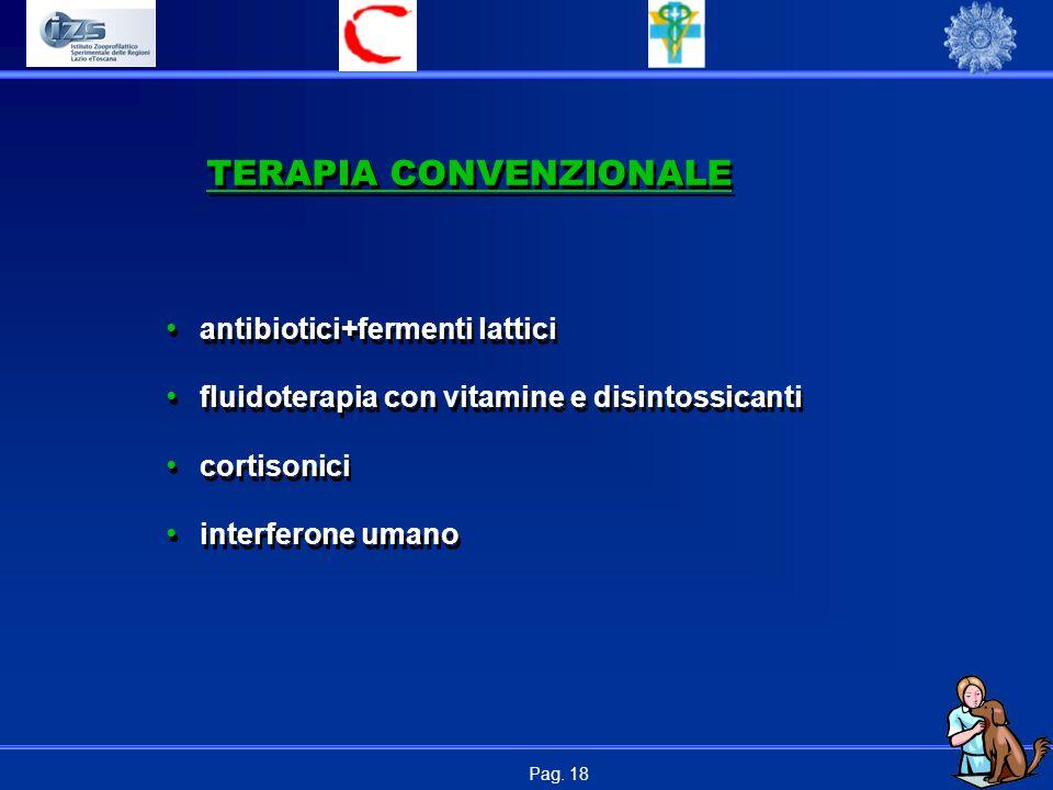 Pag. 18 TERAPIA CONVENZIONALE antibiotici+fermenti lattici fluidoterapia con vitamine e disintossicanti cortisonici interferone umano antibiotici+ferm