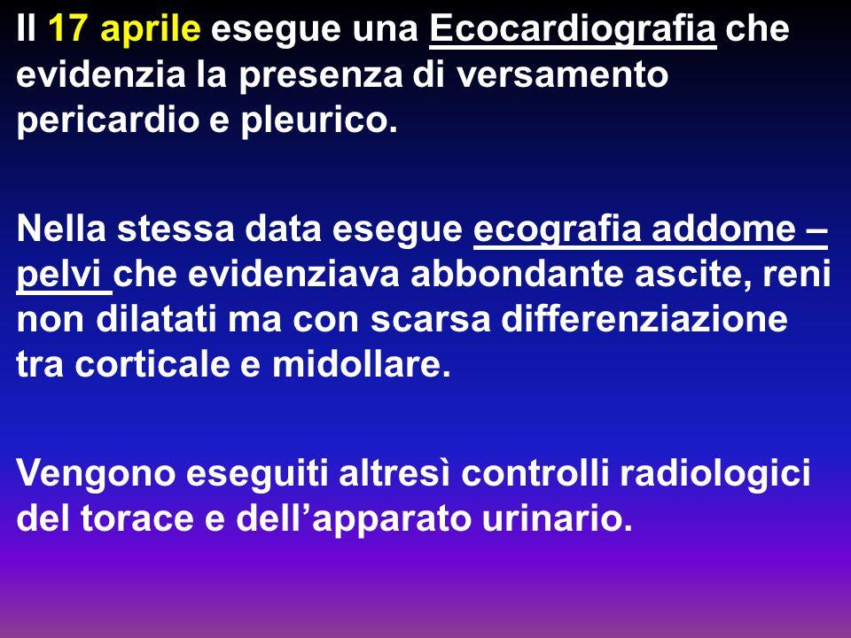 Il 17 aprile esegue una Ecocardiografia che evidenzia la presenza di versamento pericardio e pleurico. Nella stessa data esegue ecografia addome – pel