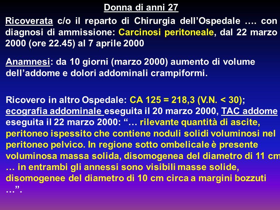Donna di anni 27 Ricoverata c/o il reparto di Chirurgia dell'Ospedale …. con diagnosi di ammissione: Carcinosi peritoneale, dal 22 marzo 2000 (ore 22.