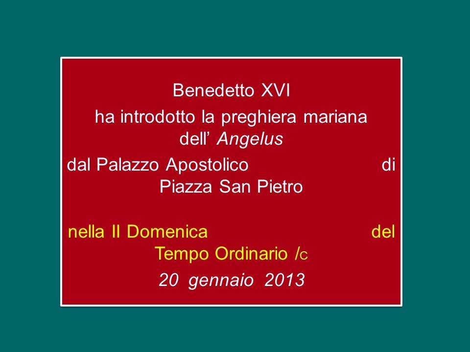 Benedetto XVI ha introdotto la preghiera mariana dell' Angelus dal Palazzo Apostolico di Piazza San Pietro nella II Domenica del Tempo Ordinario / C 20 gennaio 2013 Benedetto XVI ha introdotto la preghiera mariana dell' Angelus dal Palazzo Apostolico di Piazza San Pietro nella II Domenica del Tempo Ordinario / C 20 gennaio 2013